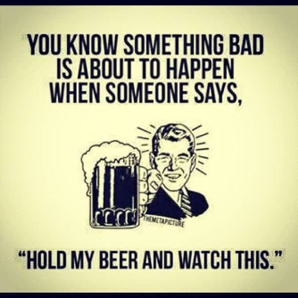 Beer-Meme-You-Know-Sometimes-Bad-Is-About-To-Happen-When-Someone-Says.jpg